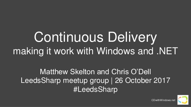 CDwithWindows.net Continuous Delivery making it work with Windows and .NET Matthew Skelton and Chris O'Dell LeedsSharp mee...