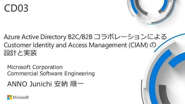 Azure Active Directory B2C/B2B コラボレーションによる Customer Identity and Access Management (CIAM) の 設計と実装 CD03 ANNO Junichi 安納 順一 ...