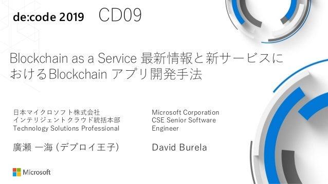 de:code 2019 CD09 Blockchain as a Service 最新情報と新サービスに おけるBlockchain アプリ開発手法 日本マイクロソフト株式会社 インテリジェントクラウド統括本部 Technology Solu...
