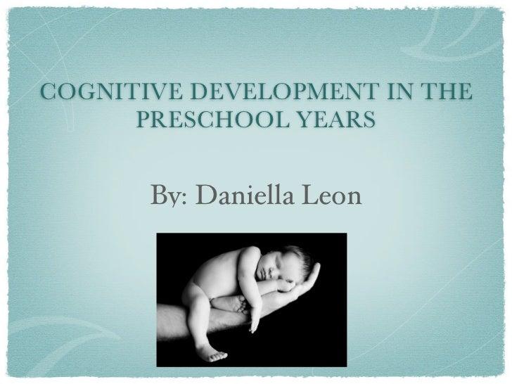 COGNITIVE DEVELOPMENT IN THE      PRESCHOOL YEARS       By: Daniella Leon