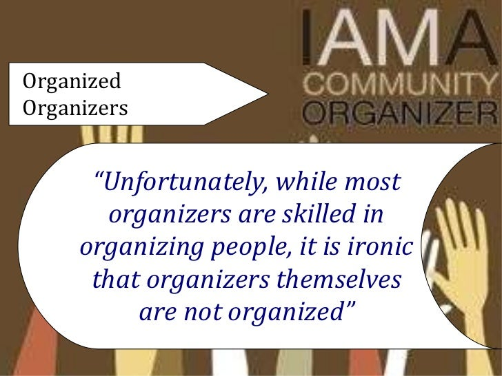 community organizing and locality development Community organizing is a process where people who live in proximity to each other come together into an organization that acts in their shared self-interest [citation needed]unlike those who promote more-consensual community building, community organizers generally assume that social change necessarily involves conflict and social struggle in order to generate collective power for the powerless.
