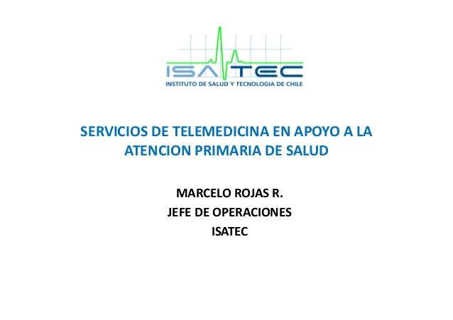 SERVICIOS  DE  TELEMEDICINA  EN  APOYO  A  LA   ATENCION  PRIMARIA  DE  SALUD     MARCELO  ROJAS...