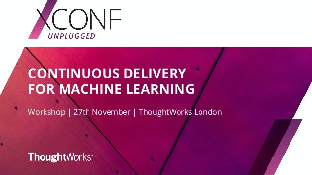 CONTINUOUS DELIVERY FOR MACHINE LEARNING Workshop | 27th November | ThoughtWorks London