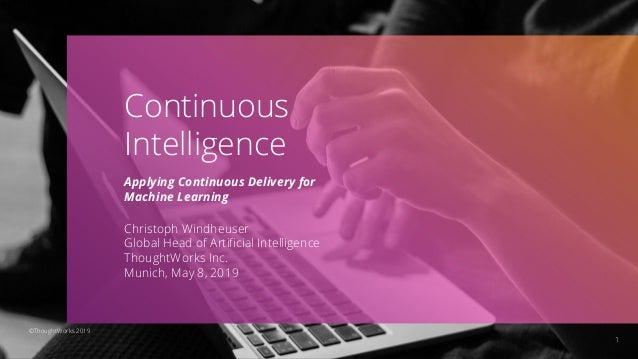 1 Continuous Intelligence Applying Continuous Delivery for Machine Learning Christoph Windheuser Global Head of Artificial ...