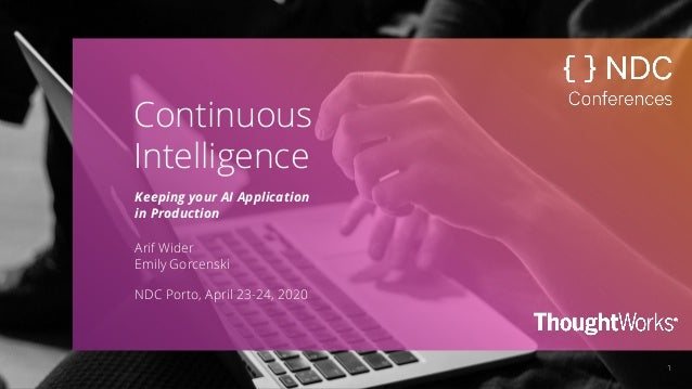 1 Continuous Intelligence Keeping your AI Application in Production Arif Wider Emily Gorcenski NDC Porto, April 23-24, 2020
