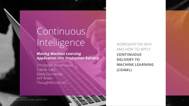 1 Continuous Intelligence Moving Machine Learning Application into Production Reliably Christoph Windheuser Danilo Sato Em...