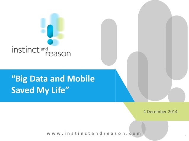 "1 ""Big Data and Mobile Saved My Life"" w w w . i n s t i n c t a n d r e a s o n . c o m 4 December 2014"