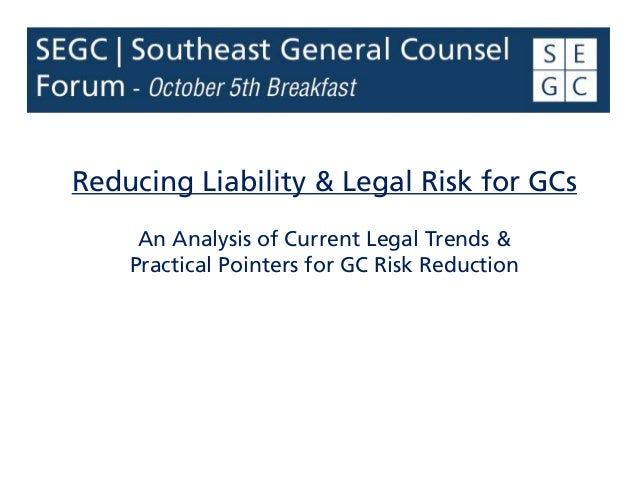 Reducing Liability & Legal Risk for GCs An Analysis of Current Legal Trends & Practical Pointers for GC Risk Reduction
