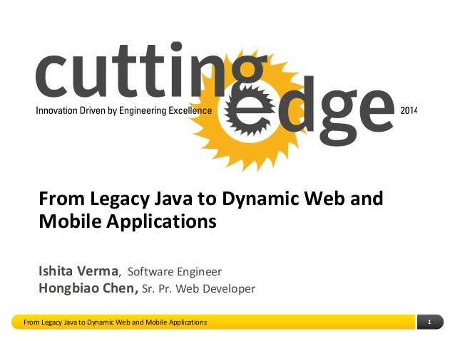 1 From Legacy Java to Dynamic Web and Mobile Applications Hongbiao Chen, Sr. Pr. Web Developer Ishita Verma, Software Engi...