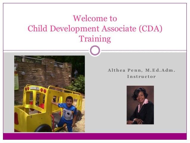 A lt h ea Penn, M .Ed.A dm . Inst ruc t o r Welcome to Child Development Associate (CDA) Training
