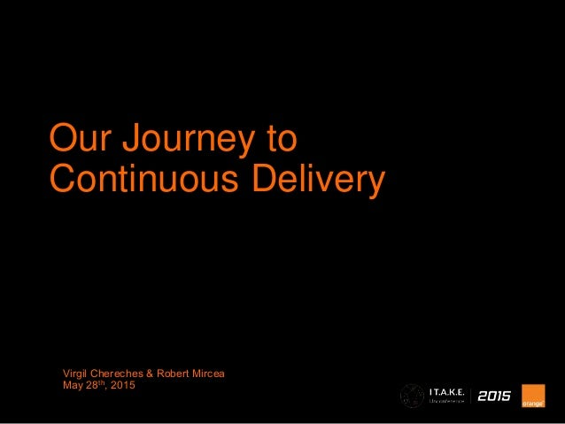 Virgil Chereches & Robert Mircea May 28th, 2015 Our Journey to Continuous Delivery
