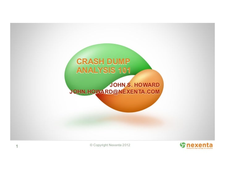 CRASH DUMP     ANALYSIS 101              JOHN S. HOWARD    JOHN.HOWARD@NEXENTA.COM1        © Copyright Nexenta 2012