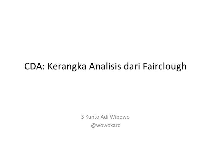 CDA: Kerangka Analisis dari Fairclough             S Kunto Adi Wibowo                 @wowoxarc