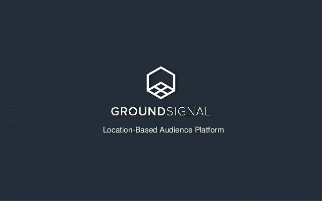 www.groundsignal.com | @ground_signal | founders@groundsignal.com Location-Based Audience Platform