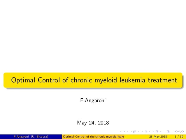 Optimal Control of chronic myeloid leukemia treatment F.Angaroni May 24, 2018 F.Angaroni (U. Bicocca) Optimal Control of t...