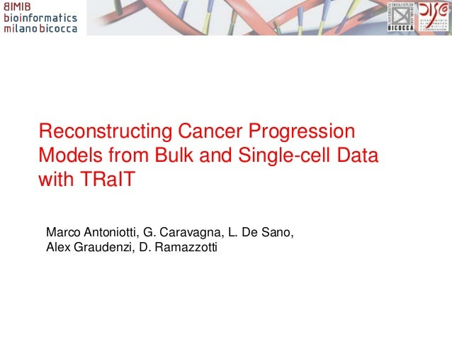 Reconstructing Cancer Progression Models from Bulk and Single-cell Data with TRaIT Marco Antoniotti, G. Caravagna, L. De S...