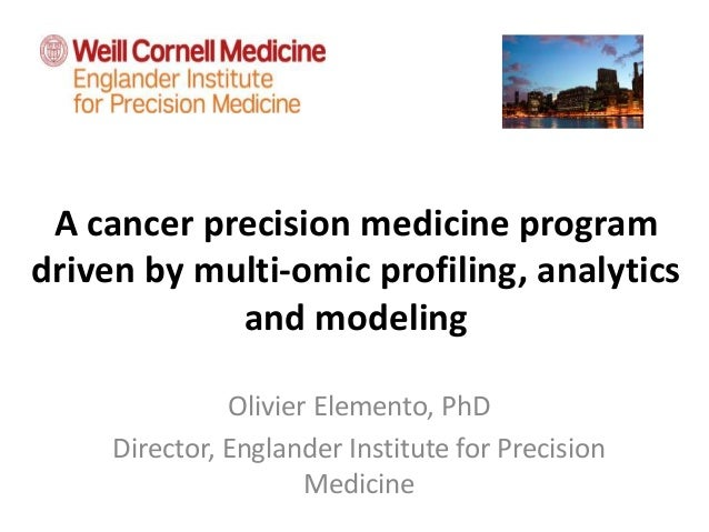 A cancer precision medicine program driven by multi-omic profiling, analytics and modeling Olivier Elemento, PhD Director,...