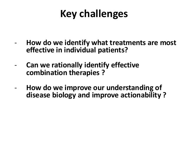 Key challenges - How do we identify what treatments are most effective in individual patients? - Can we rationally identif...