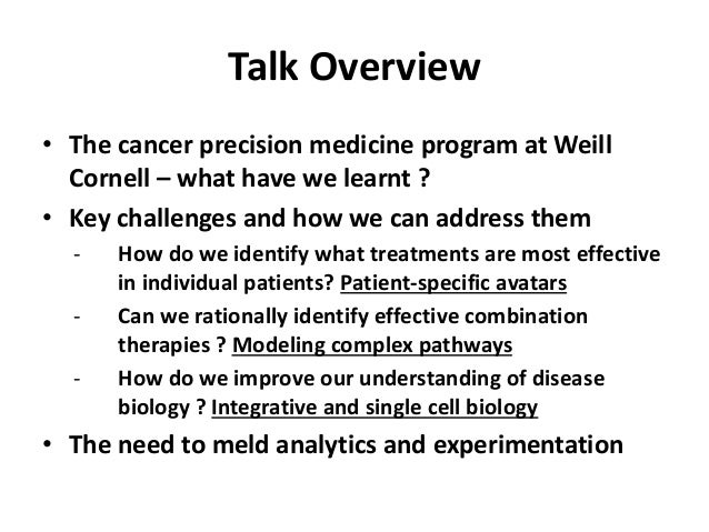 Talk Overview • The cancer precision medicine program at Weill Cornell – what have we learnt ? • Key challenges and how we...