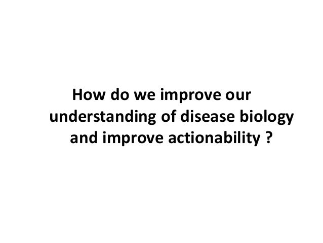 How do we improve our understanding of disease biology and improve actionability ?