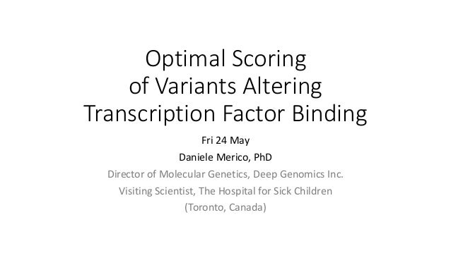 Optimal	Scoring	 of	Variants	Altering	 Transcription	Factor	Binding Fri	24	May Daniele	Merico,	PhD Director	of	Molecular	G...