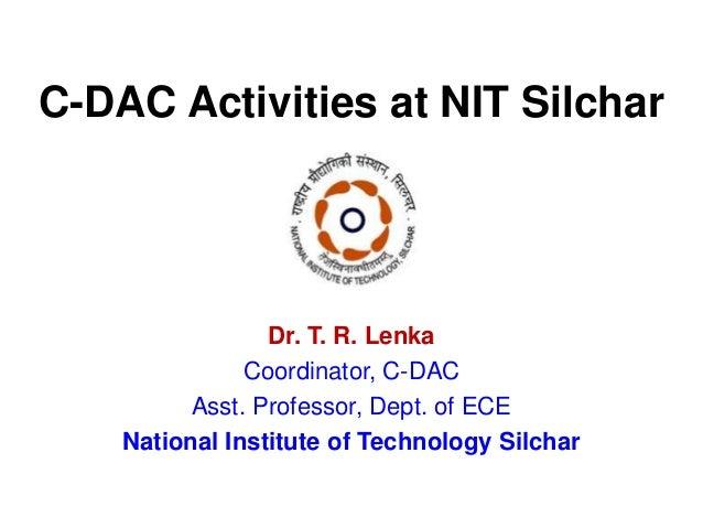 C-DAC Activities at NIT Silchar Dr. T. R. Lenka Coordinator, C-DAC Asst. Professor, Dept. of ECE National Institute of Tec...