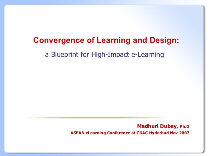 Convergence of Learning and Design:  a Blueprint for High-Impact e-Learning                                       Madhuri ...