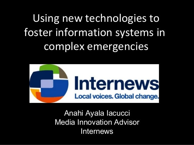 Using new technologies to foster information systems in complex emergencies  Anahi Ayala Iacucci Media Innovation Advisor ...