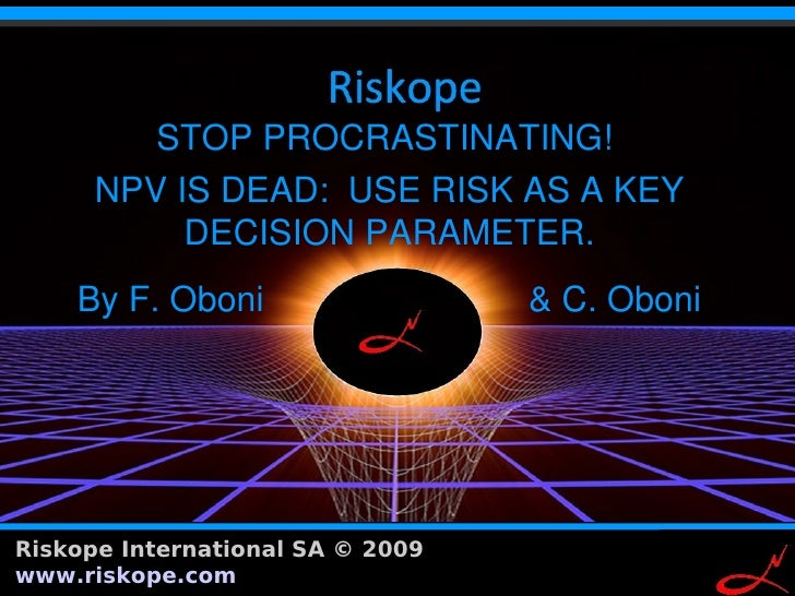 STOP PROCRASTINATING!       NPV IS DEAD: USE RISK AS A KEY            DECISION PARAMETER.      By F. Oboni                ...