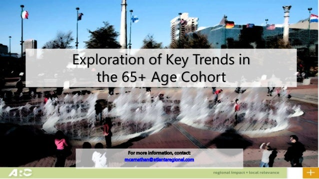 Exploration of Key Trends in the 65+ Age Cohort For more information, contact: mcarnathan@atlantaregional.com