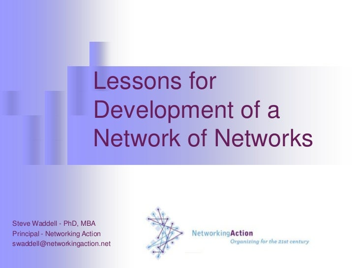 Lessons for Development of a Network of Networks<br />Steve Waddell - PhD, MBA<br />Principal - Networking Action<br />swa...