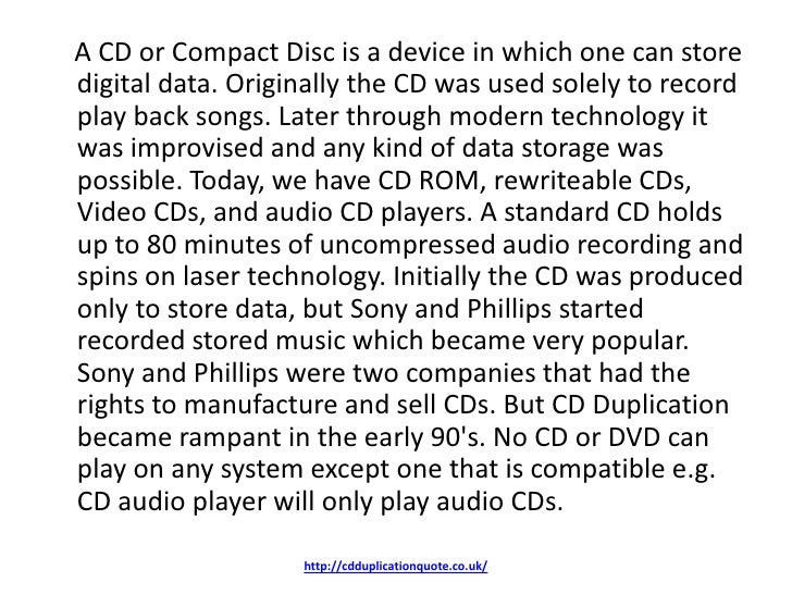 A CD or Compact Disc is a device in which one can storedigital data. Originally the CD was used solely to recordplay back ...