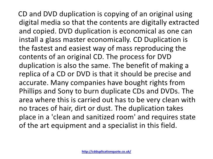 CD and DVD duplication is copying of an original usingdigital media so that the contents are digitally extractedand copied...