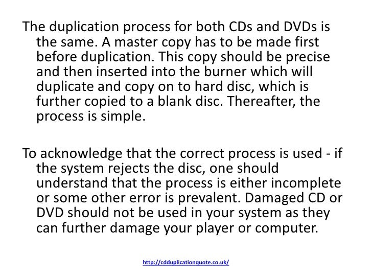 The duplication process for both CDs and DVDs is  the same. A master copy has to be made first  before duplication. This c...