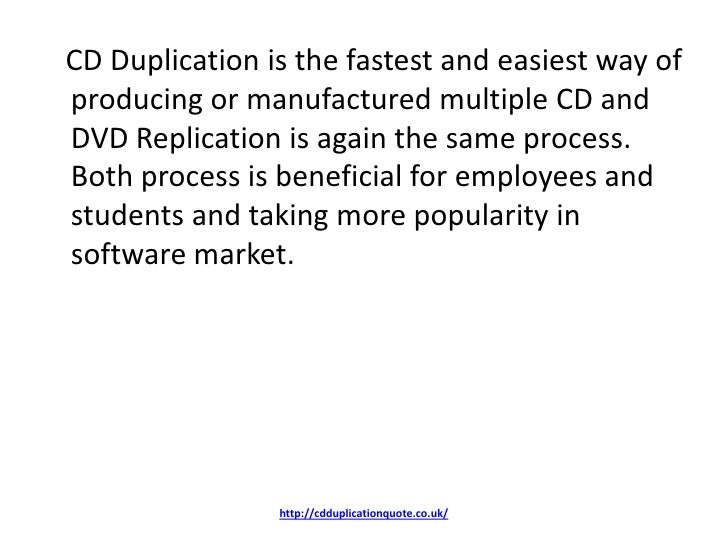 CD Duplication is the fastest and easiest way ofproducing or manufactured multiple CD andDVD Replication is again the same...