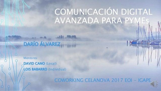COMUNICACIÓN DIGITAL AVANZADA PARA PYMEs DARÍO ÁLVAREZ Mentores: DAVID CANO (Local) LOIS BABARRO (Individual) COWORKING CE...