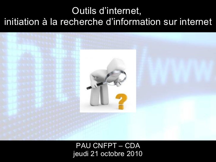 Outils d'internet,  initiation à la recherche d'information sur internet PAU CNFPT – CDA jeudi 21 octobre 2010