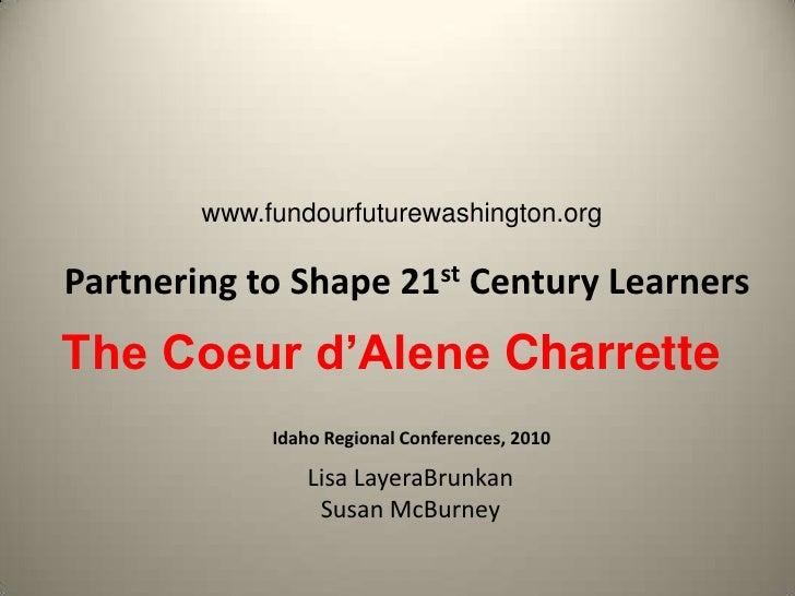 www.fundourfuturewashington.org<br />Partnering to Shape 21st Century Learners<br />The Coeur d'Alene Charrette<br />Idaho...