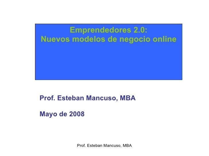 Prof. Esteban Mancuso, MBA Emprendedores 2.0: Nuevos modelos de negocio online Prof. Esteban Mancuso, MBA Mayo de 2008