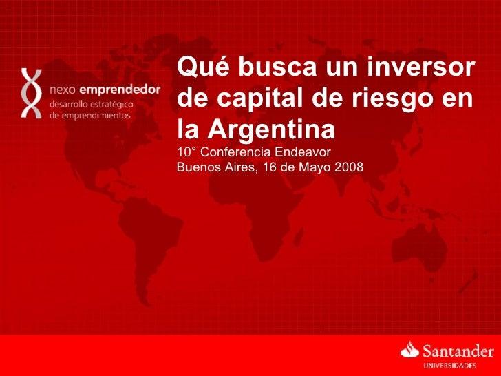 Qué busca un inversor de capital de riesgo en la Argentina 10° Conferencia Endeavor Buenos Aires, 16 de Mayo 2008