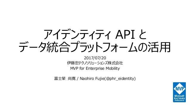 アイデンティティ API と データ統合プラットフォームの活用 2017/07/20 伊藤忠テクノソリューションズ株式会社 MVP for Enterprise Mobility 富士榮 尚寛 / Naohiro Fujie(@phr_eide...
