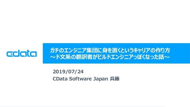 © 2019 CData Software Japan, LLC | www.cdata.com/jp ガチのエンジニア集団に身を置くというキャリアの作り方 ~ド文系の翻訳者がビルドエンジニアっぽくなった話~ 2019/07/24 CData ...