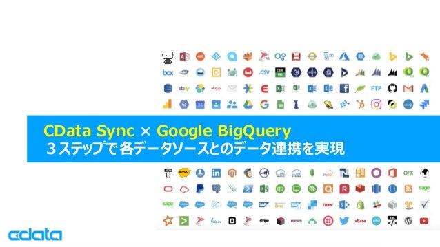 © 2019 CData Software Japan, LLC   www.cdata.com/jp CData Sync × Google BigQuery 3ステップで各データソースとのデータ連携を実現