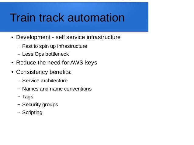 Train track automation ● Development - self service infrastructure – Fast to spin up infrastructure – Less Ops bottleneck ...