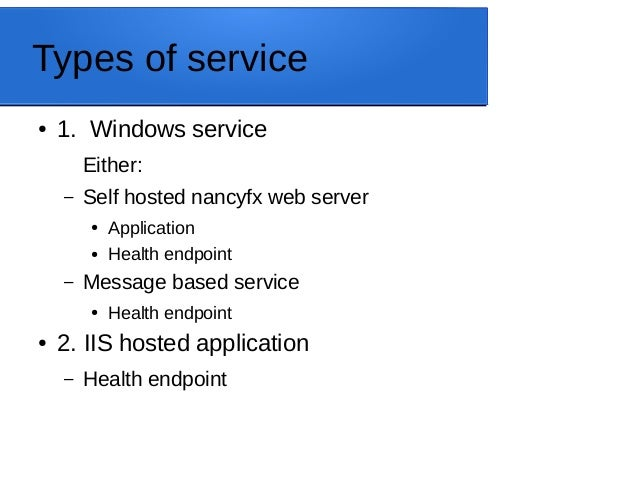 Types of service ● 1. Windows service Either: – Self hosted nancyfx web server ● Application ● Health endpoint – Message b...