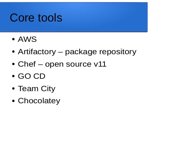 Core tools ● AWS ● Artifactory – package repository ● Chef – open source v11 ● GO CD ● Team City ● Chocolatey