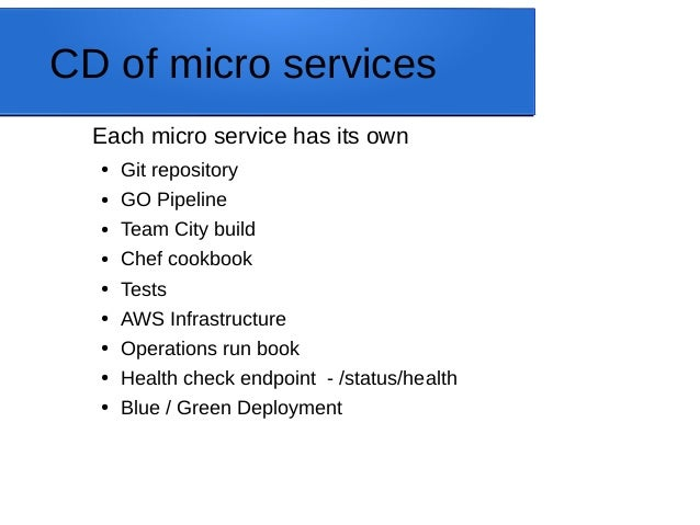 CD of micro services Each micro service has its own ● Git repository ● GO Pipeline ● Team City build ● Chef cookbook ● Tes...
