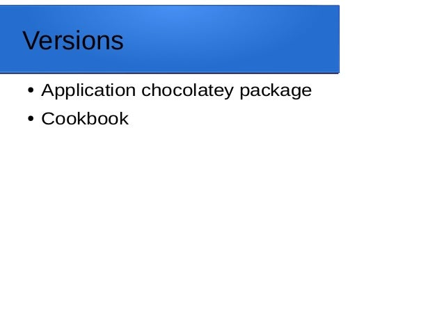 Versions ● Application chocolatey package ● Cookbook