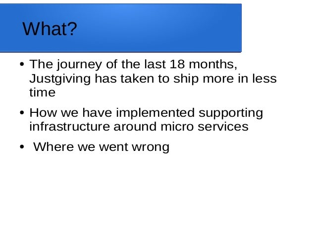 What? ● The journey of the last 18 months, Justgiving has taken to ship more in less time ● How we have implemented suppor...