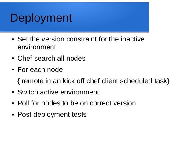 Deployment ● Set the version constraint for the inactive environment ● Chef search all nodes ● For each node { remote in a...